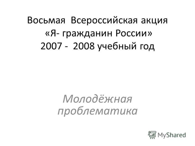 Восьмая Всероссийская акция «Я- гражданин России» 2007 - 2008 учебный год Молодёжная проблематика