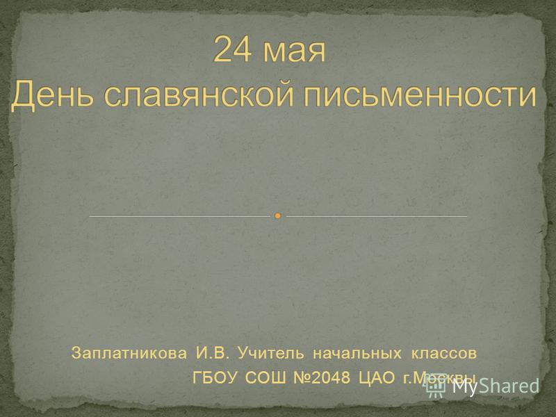 Заплатникова И.В. Учитель начальных классов ГБОУ СОШ 2048 ЦАО г.Москвы