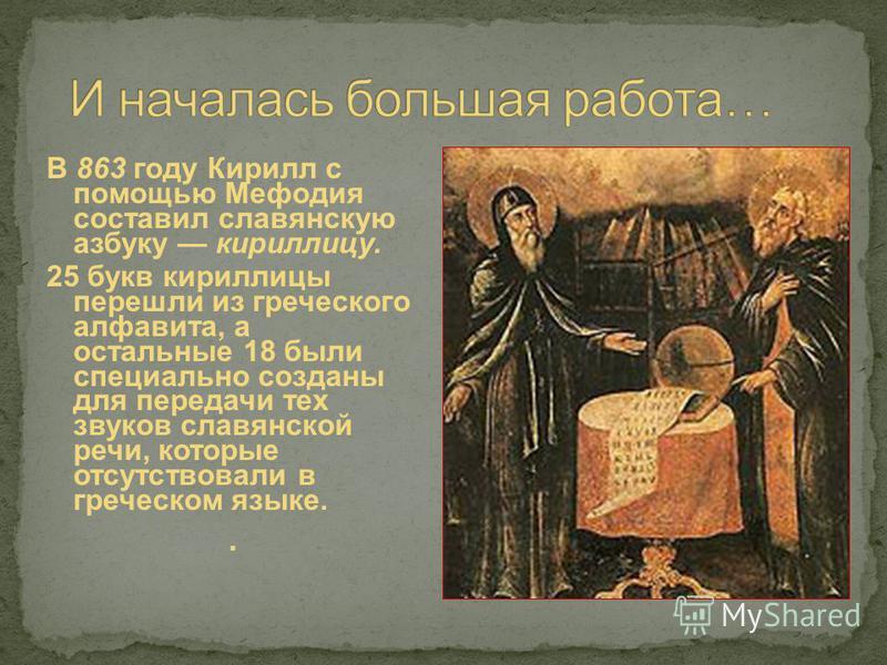 В 863 году Кирилл с помощью Мефодия составил славянскую азбуку кириллицу. 25 букв кириллицы перешли из греческого алфавита, а остальные 18 были специально созданы для передачи тех звуков славянской речи, которые отсутствовали в греческом языке..