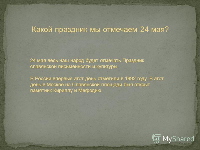 Какой праздник мы отмечаем 24 мая? 24 мая весь наш народ будет отмечать Праздник славянской письменности и культуры. В России впервые этот день отметили в 1992 году. В этот день в Москве на Славянской площади был открыт памятник Кириллу и Мефодию.