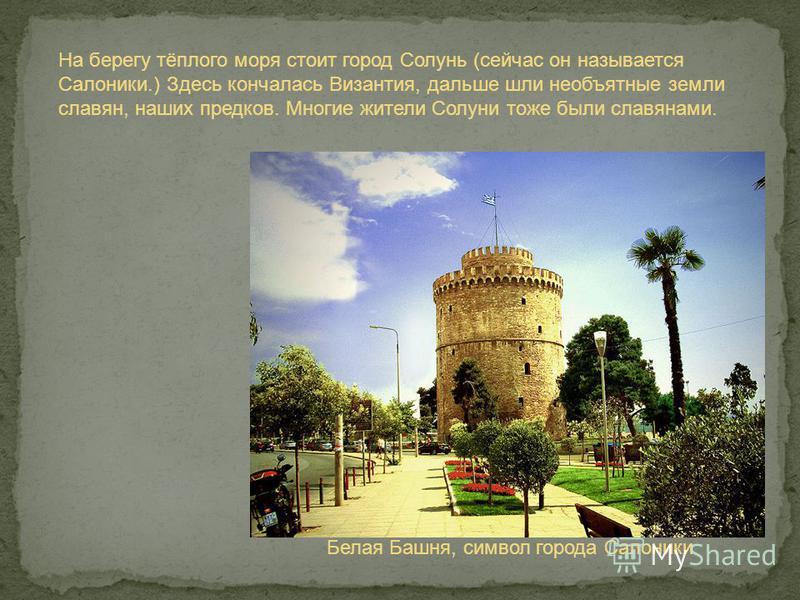 На берегу тёплого моря стоит город Солунь (сейчас он называется Салоники.) Здесь кончалась Византия, дальше шли необъятные земли славян, наших предков. Многие жители Солуни тоже были славянами. Белая Башня, символ города Салоники