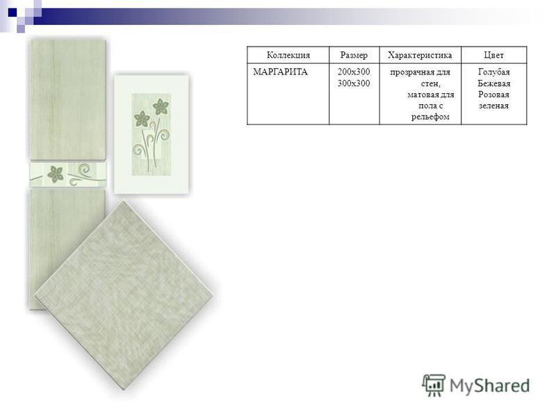 Коллекция РазмерХарактеристика Цвет МАРГАРИТА200 х 300 300 х 300 прозрачная для стен, матовая для пола с рельефом Голубая Бежевая Розовая зеленая