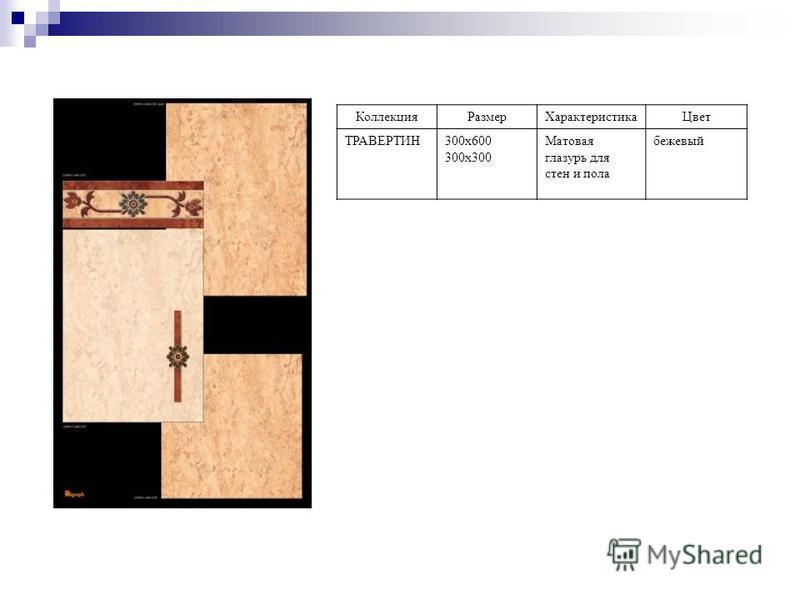 Коллекция РазмерХарактеристика Цвет ТРАВЕРТИН300 х 600 300 х 300 Матовая глазурь для стен и пола бежевый