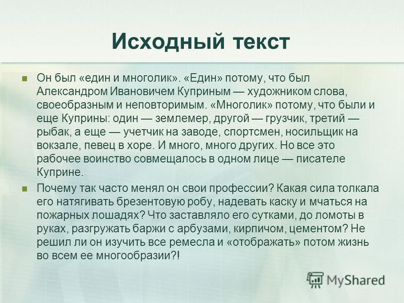 Исходный текст Он был «един и многолик». «Един» потому, что был Александром Ивановичем Куприным художником слова, своеобразным и неповторимым. «Многолик» потому, что были и еще Куприны: один землемер, другой грузчик, третий рыбак, а еще учетчик на за