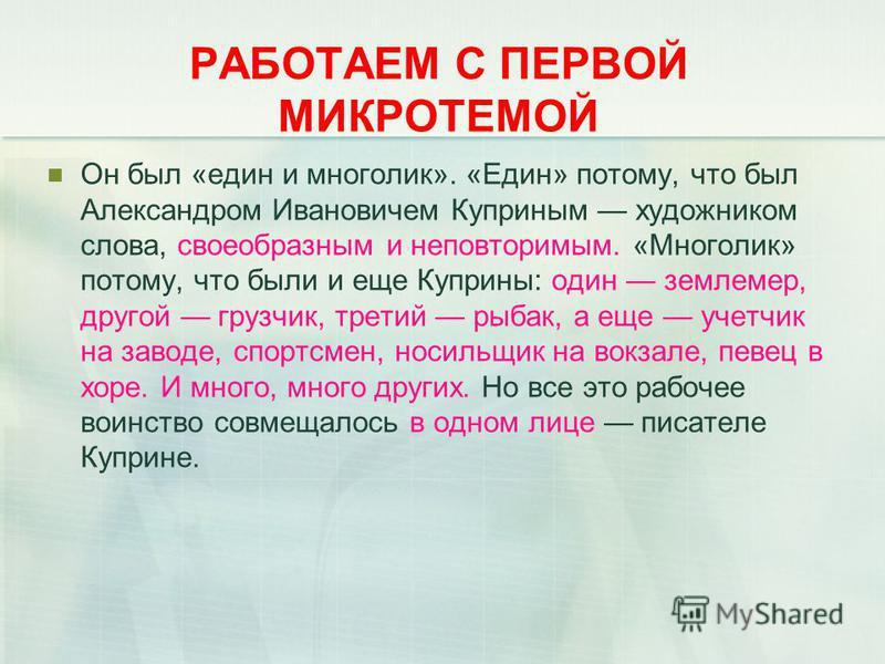 РАБОТАЕМ С ПЕРВОЙ МИКРОТЕМОЙ Он был «един и многолик». «Един» потому, что был Александром Ивановичем Куприным художником слова, своеобразным и неповторимым. «Многолик» потому, что были и еще Куприны: один землемер, другой грузчик, третий рыбак, а еще