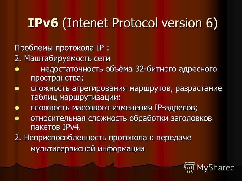 IPv6 (Intenet Protocol version 6) IPv6 (Intenet Protocol version 6) Проблемы протокола IP : 2. Маштабируемость сети недостаточность объёма 32-битного адресного пространства; недостаточность объёма 32-битного адресного пространства; сложность агрегиро