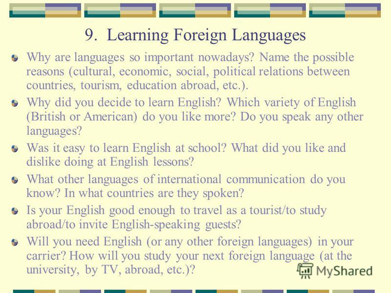 9. Learning Foreign Languages Why are languages so important nowadays? Name the possible reasons (cultural, economic, social, political relations between countries, tourism, education abroad, etc.). Why did you decide to learn English? Which variety