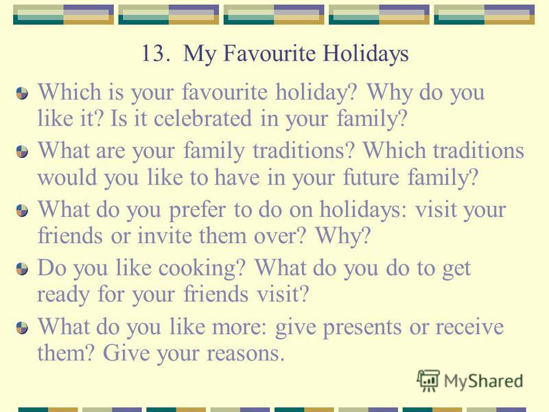 13. My Favourite Holidays Which is your favourite holiday? Why do you like it? Is it celebrated in your family? What are your family traditions? Which traditions would you like to have in your future family? What do you prefer to do on holidays: visi