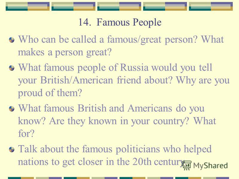 14. Famous People Who can be called a famous/great person? What makes a person great? What famous people of Russia would you tell your British/American friend about? Why are you proud of them? What famous British and Americans do you know? Are they k