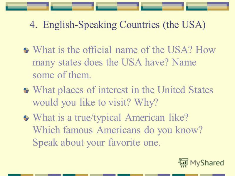 4. English-Speaking Countries (the USA) What is the official name of the USA? How many states does the USA have? Name some of them. What places of interest in the United States would you like to visit? Why? What is a true/typical American like? Which