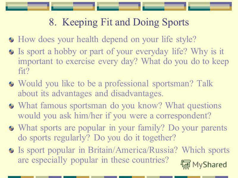 8. Keeping Fit and Doing Sports How does your health depend on your life style? Is sport a hobby or part of your everyday life? Why is it important to exercise every day? What do you do to keep fit? Would you like to be a professional sportsman? Talk
