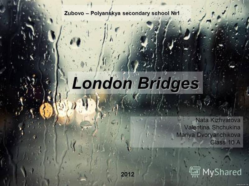 Zubovo – Polyanskya secondary school 1 Nata Kizhvatova Valentina Shchukina Mariya Dvoryanchikova Class 10 A 2012 London Bridges