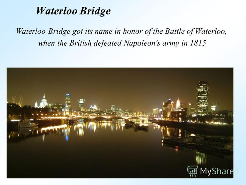 Waterloo Bridge Waterloo Bridge got its name in honor of the Battle of Waterloo, when the British defeated Napoleon's army in 1815