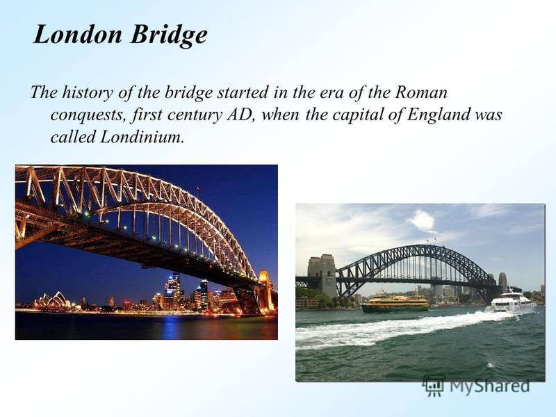 London Bridge The history of the bridge started in the era of the Roman conquests, first century AD, when the capital of England was called Londinium.