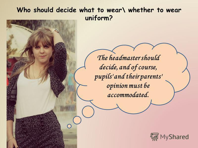 Who should decide what to wear\ whether to wear uniform? The headmaster should decide, and of course, pupils' and their parents' opinion must be accommodated.