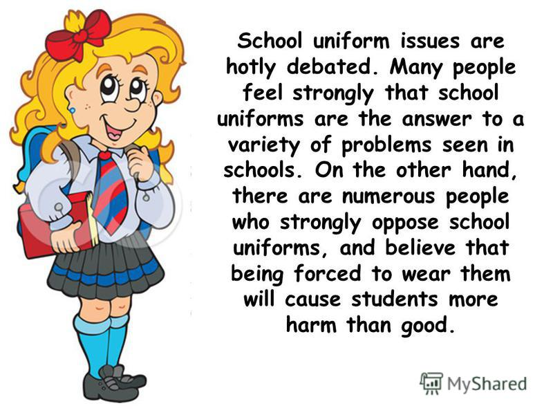 School uniform issues are hotly debated. Many people feel strongly that school uniforms are the answer to a variety of problems seen in schools. On the other hand, there are numerous people who strongly oppose school uniforms, and believe that being