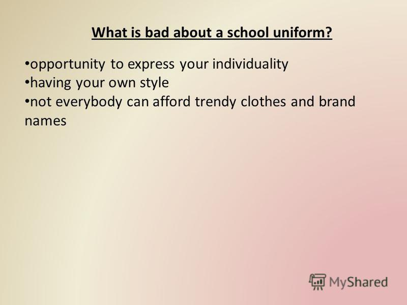 What is bad about a school uniform? opportunity to express your individuality having your own style not everybody can afford trendy clothes and brand names