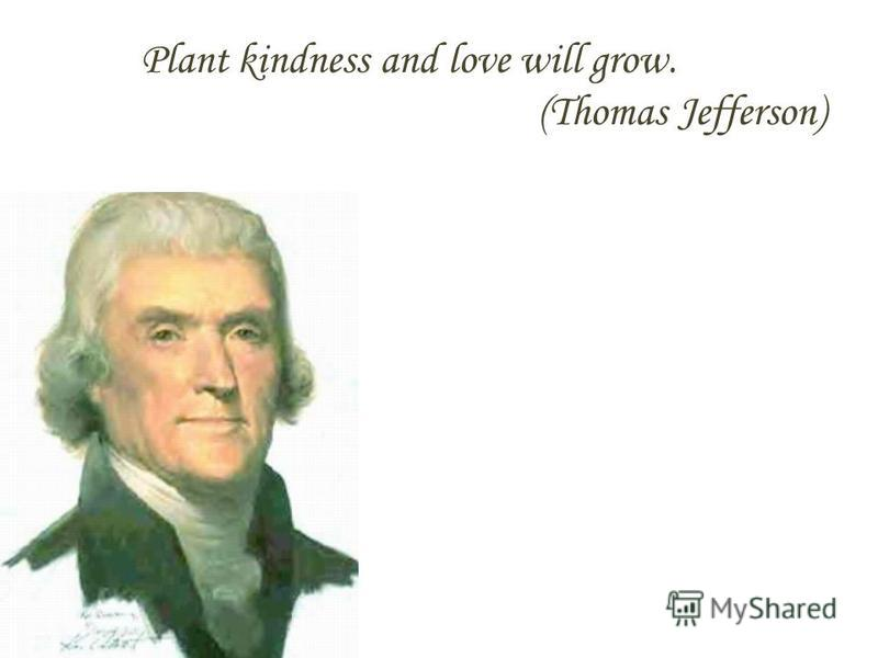 Plant kindness and love will grow. (Thomas Jefferson)