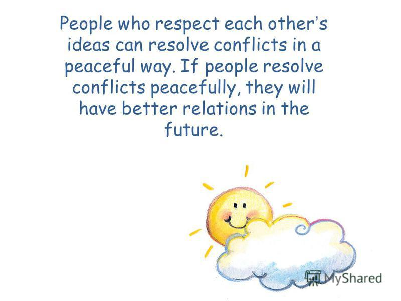 People who respect each other s ideas can resolve conflicts in a peaceful way. If people resolve conflicts peacefully, they will have better relations in the future.