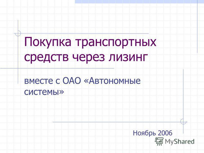 Покупка транспортных средств через лизинг вместе с ОАО «Автономные системы» Ноябрь 2006