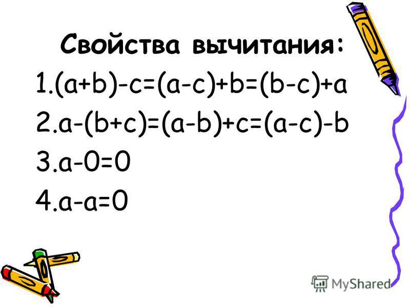 Свойства вычитания: 1.(a+b)-c=(a-c)+b=(b-c)+a 2.a-(b+c)=(a-b)+c=(a-c)-b 3.a-0=0 4.a-a=0