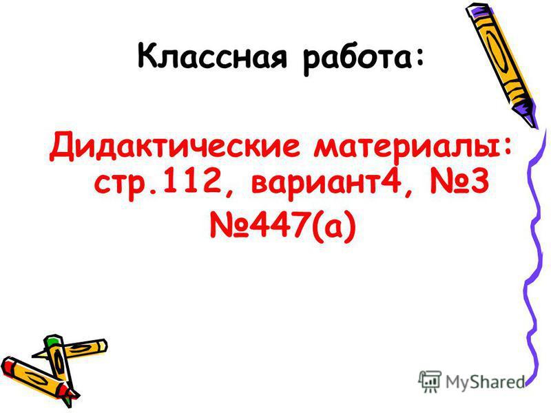 Классная работа: Дидактические материалы: стр.112, вариант 4, 3 447(а)