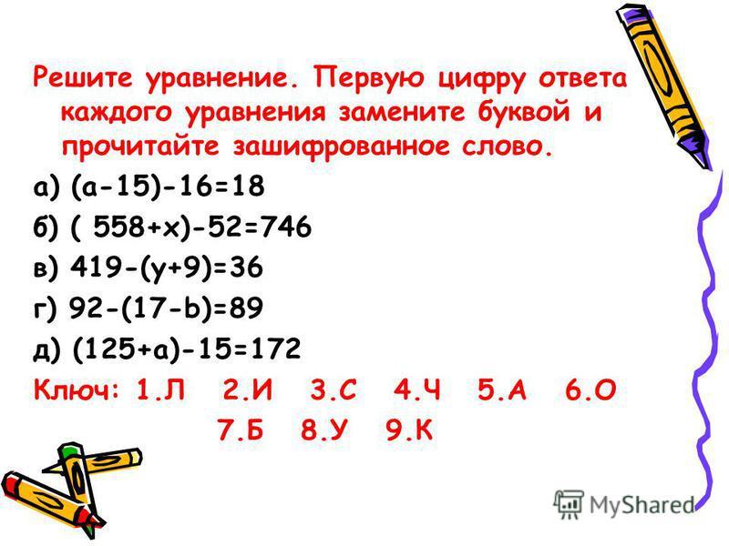 Решите уравнение. Первую цифру ответа каждого уравнения замените буквой и прочитайте зашифрованное слово. а) (а-15)-16=18 б) ( 558+х)-52=746 в) 419-(у+9)=36 г) 92-(17-b)=89 д) (125+а)-15=172 Ключ: 1. Л 2. И 3. С 4. Ч 5. А 6. О 7. Б 8. У 9.К