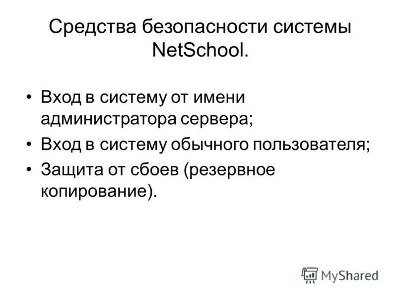 Средства безопасности системы NetSchool. Вход в систему от имени администратора сервера; Вход в систему обычного пользователя; Защита от сбоев (резервное копирование).