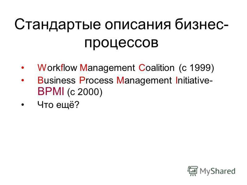 Стандартые описания бизнес- процессов Workflow Management Coalition (c 1999) Business Process Management Initiative- BPMI (c 2000) Что ещё?