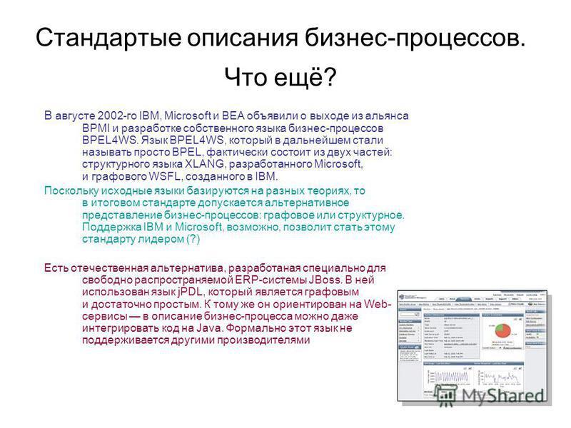 Стандартые описания бизнес-процессов. Что ещё? В августе 2002-го IBM, Microsoft и BEA объявили о выходе из альянса BPMI и разработке собственного языка бизнес-процессов BPEL4WS. Язык BPEL4WS, который в дальнейшем стали называть просто BPEL, фактическ