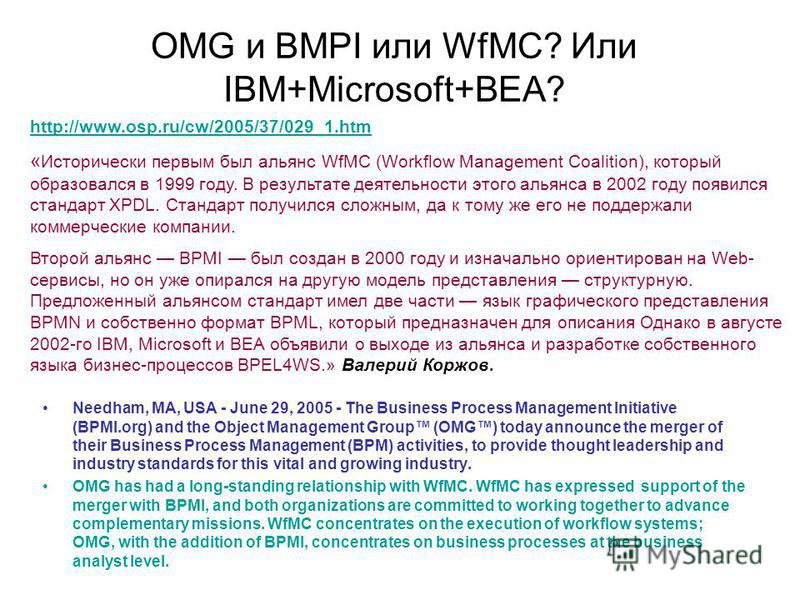 OMG и BMPI или WfMC? Или IBM+Microsoft+BEA? Needham, MA, USA - June 29, 2005 - The Business Process Management Initiative (BPMI.org) and the Object Management Group (OMG) today announce the merger of their Business Process Management (BPM) activities