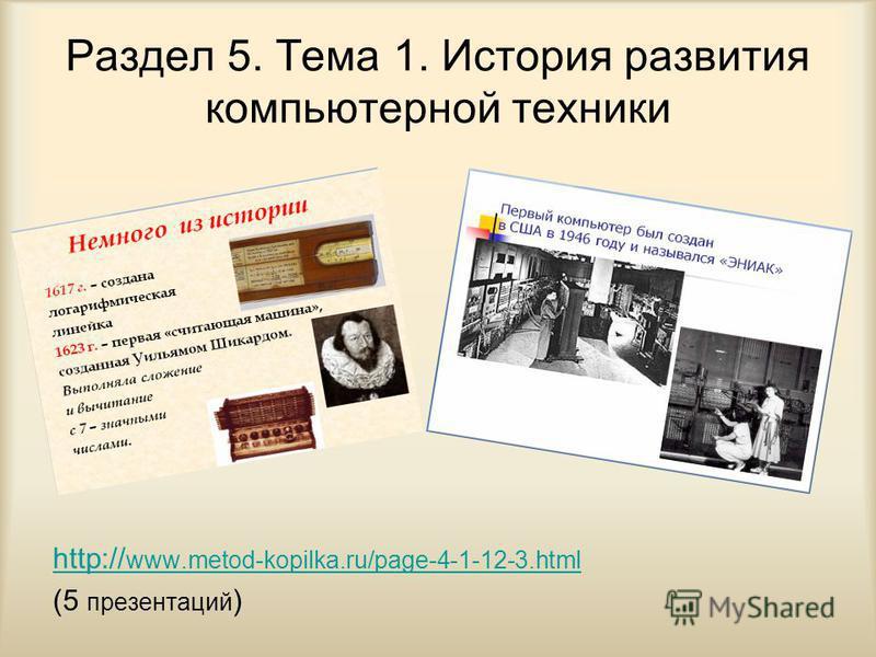 Раздел 5. Тема 1. История развития компьютерной техники http:// www.metod-kopilka.ru/page-4-1-12-3. html (5 презентаций )