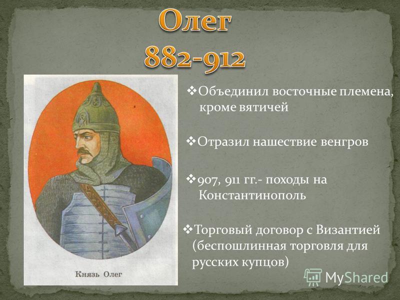 Объединил восточные племена, кроме вятичей Отразил нашествие венгров 907, 911 гг.- походы на Константинополь Торговый договор с Византией (беспошлинная торговля для русских купцов)