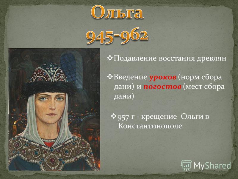 Подавление восстания древлян Введение уроков (норм сбора дани) и погостов (мест сбора дани) 957 г - крещение Ольги в Константинополе