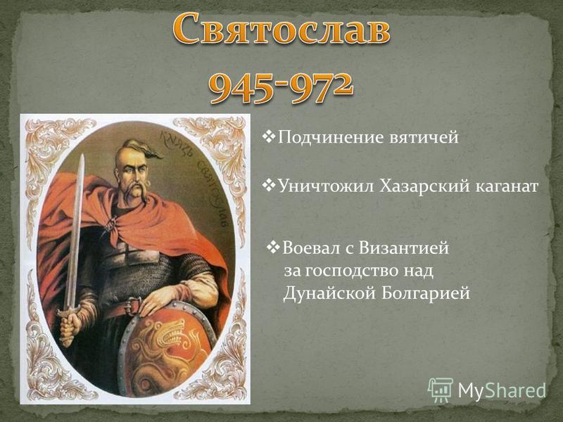 Подчинение вятичей Уничтожил Хазарский каганат Воевал с Византией за господство над Дунайской Болгарией