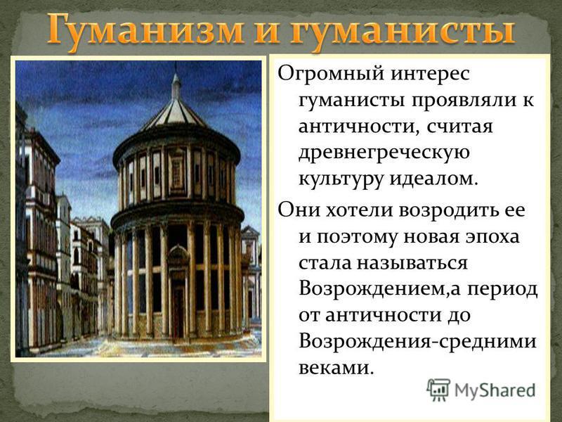 Огромный интерес гуманисты проявляли к античности, считая древнегреческую культуру идеалом. Они хотели возродить ее и поэтому новая эпоха стала называться Возрождением,а период от античности до Возрождения-средними веками.