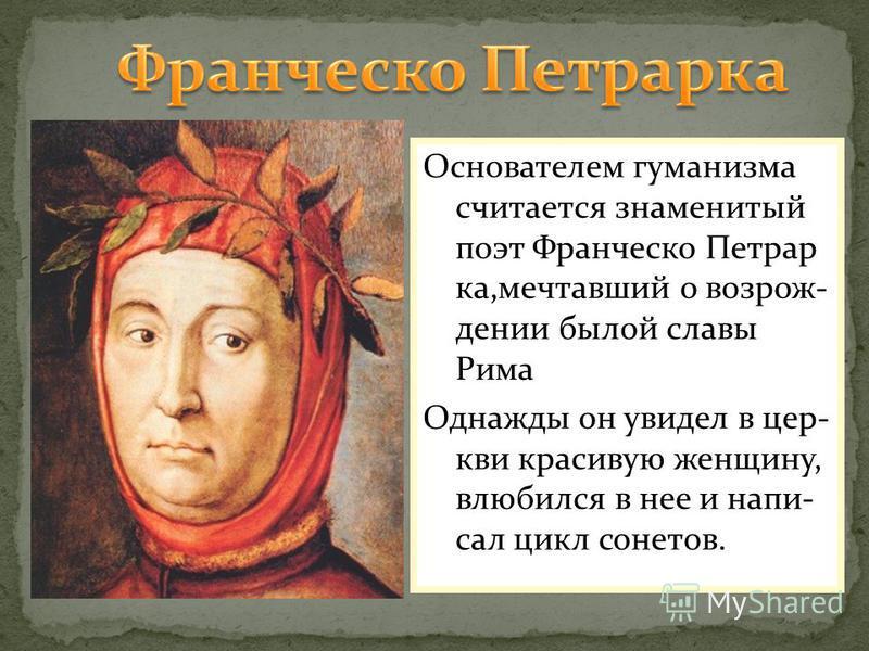 Основателем гуманизма считается знаменитый поэт Франческо Петрар ка,мечтавший о возрождении былой славы Рима Однажды он увидел в цер- кви красивую женщину, влюбился в нее и написал цикл сонетов.