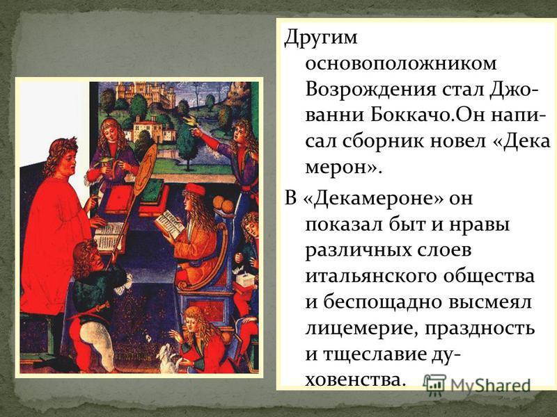 Другим основоположником Возрождения стал Джо- ванни Боккачо.Он написал сборник новел «Дека мерон». В «Декамероне» он показал быт и нравы различных слоев итальянского общества и беспощадно высмеял лицемерие, праздность и тщеславие духовенства.