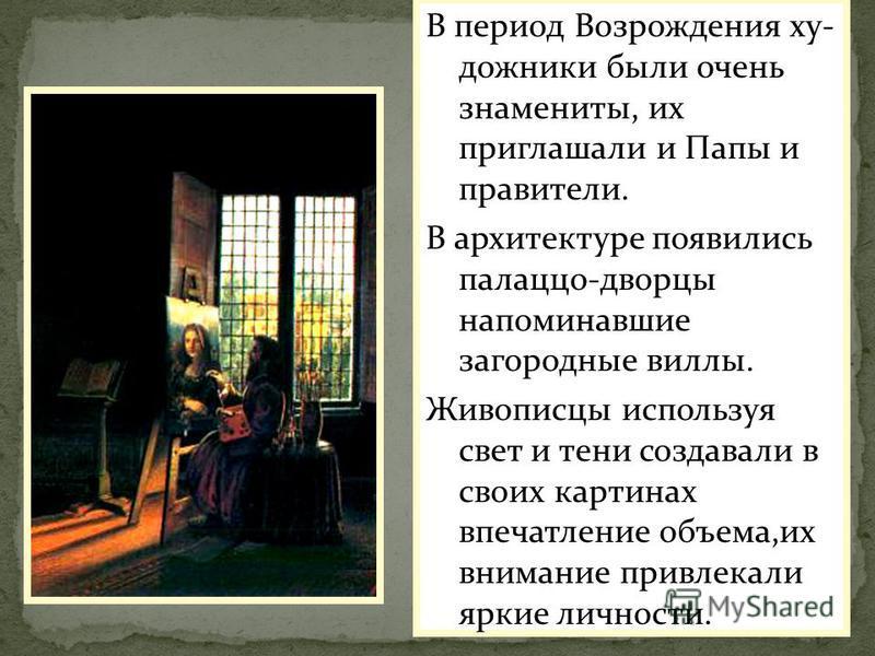 В период Возрождения художники были очень знамениты, их приглашали и Папы и правители. В архитектуре появились палаццо-дворцы напоминавшие загородные виллы. Живописцы используя свет и тени создавали в своих картинах впечатление объема,их внимание при