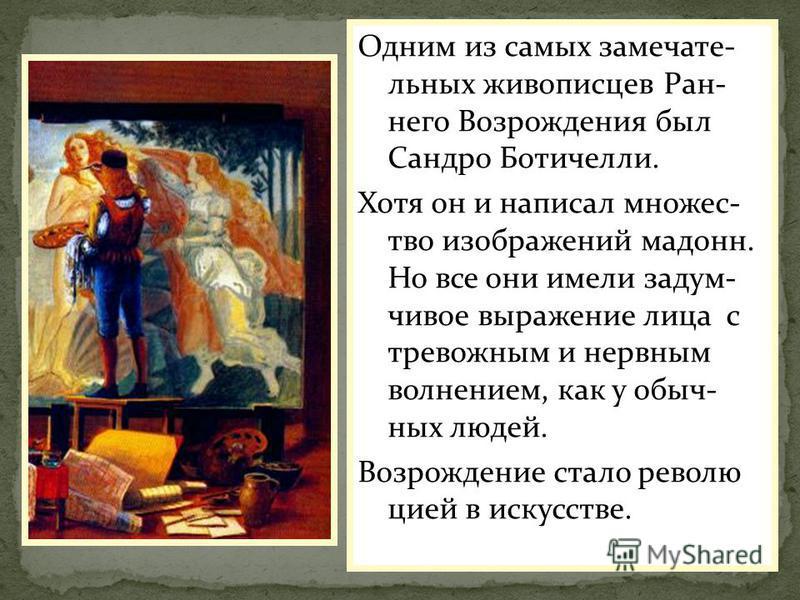 Одним из самых замечательных живописцев Ран- него Возрождения был Сандро Ботичелли. Хотя он и написал множество изображений мадонн. Но все они имели задумчивое выражение лица с тревожным и нервным волнением, как у обычных людей. Возрождение стало рев