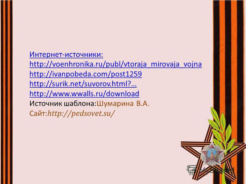 Интернет-источники: http://voenhronika.ru/publ/vtoraja_mirovaja_vojna http://ivanpobeda.com/post1259 http://surik.net/suvorov.html?… http://www.wwalls.ru/download Источник шаблона:Шумарина В.А. Сайт: http://pedsovet.su/