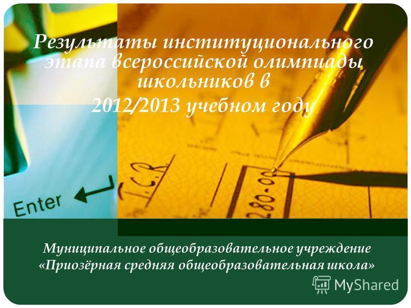 Муниципальное общеобразовательное учреждение «Приозёрная средняя общеобразовательная школа» Результаты институционального этапа всероссийской олимпиады школьников в 2012/2013 учебном году