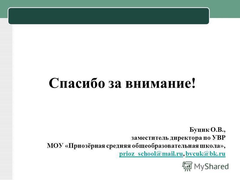 Спасибо за внимание! Буцик О.В., заместитель директора по УВР МОУ «Приозёрная средняя общеобразовательная школа», prioz_school@mail.ruprioz_school@mail.ru, bycuk@bk.rubycuk@bk.ru
