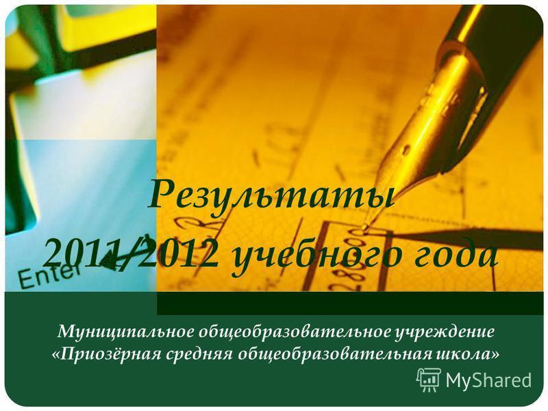 Муниципальное общеобразовательное учреждение «Приозёрная средняя общеобразовательная школа» Результаты 2011/2012 учебного года