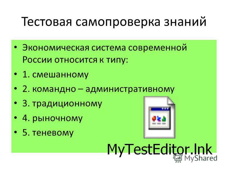 Тестовая самопроверка знаний Экономическая система современной России относится к типу: 1. смешанному 2. командно – административному 3. традиционному 4. рыночному 5. теневому