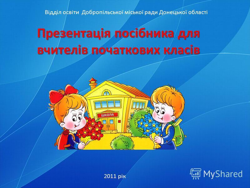 Презентація посібника для вчителів початкових класів 2011 рік Відділ освіти Добропільської міської ради Донецької області