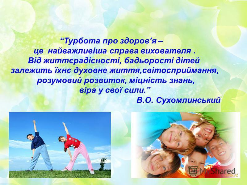 Турбота про здоровя – це найважливіша справа вихователя. Від життєрадісності, бадьорості дітей залежить їхнє духовне життя,світосприймання, розумовий розвиток, міцність знань, віра у свої сили. В.О. Сухомлинський