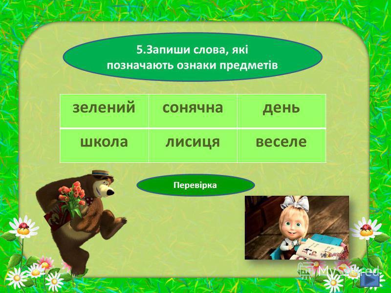 5.Запиши слова, які позначають ознаки предметів зеленийсонячнадень школалисицявеселе Перевірка