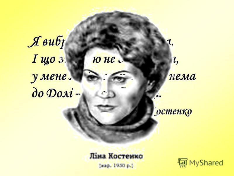 Я вибрала Долю собі сама. І що зі мною не станеться, у мене жодних претензій нема до Долі – моєї обраниці. Ліна Костенко