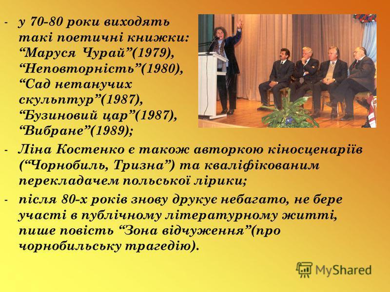 - у 70-80 роки виходять такі поетичні книжки: Маруся Чурай(1979), Неповторність(1980), Сад нетанучих скульптур(1987), Бузиновий цар(1987), Вибране(1989); - Ліна Костенко є також авторкою кіносценаріїв (Чорнобиль, Тризна) та кваліфікованим перекладаче